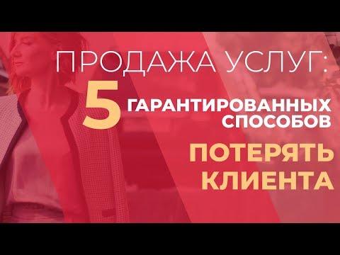 видео: Продажа услуг: 5 гарантированных способов потерять клиента