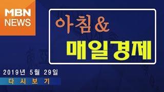 2019년 5월 29일 (수) 아침&매일경제 다시보기 - '외식업 회장, 이해찬에