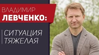 Владимир Левченко: ситуация тяжелая