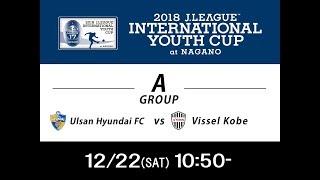 2018年12月22日(土)2018Jリーグインターナショナルユースカップ ...