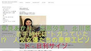 """早見あかり、忽那汐里、北川景子……若手時代は""""トガっていた""""!? 人気女優..."""