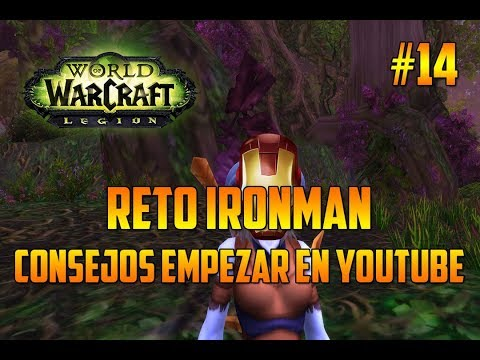 WORLD OF WARCRAFT Legion | CONSEJOS PARA EMPEZAR EN YOUTUBE - RETO IRONMAN - EPISODIO 14