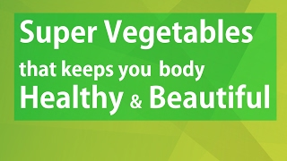 Super Vegetables that keeps you body Healthy and Beautiful -  Health benefits of Eating Vegetables