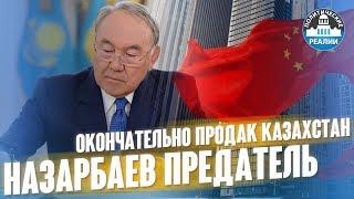 Назарбаев окончательно продал весь Казахстан Китаю!