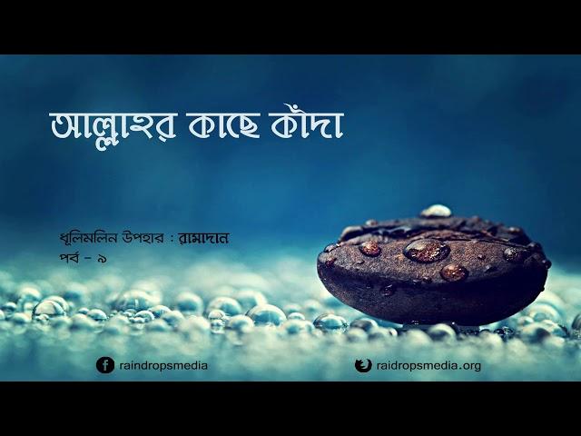পর্ব ০৯ | ধূলিমলিন উপহার: রামাদান | আল্লাহর কাছে কাঁদা | Rain Drops Media