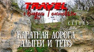 Канатная дорога Адыгеи и Tetis   Travel с Владом Толстовым 2017 5 сезон 6 серия