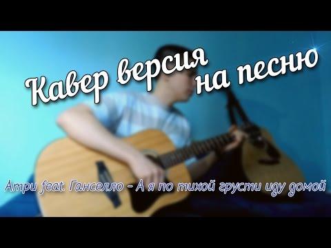Атри feat. Ганселло - А я по тихой грусти иду домой (Cover)