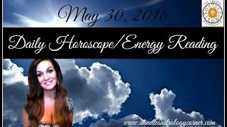 MAY 30, 2016 DAILY HOROSCOPE/ENERGY READING