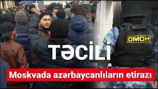 TƏCİLİ: Moskvada azərbaycanlılar etiraza qalxdı; Omon dəstələri yeridildi