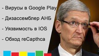 Уязвимость в IOS! Дизассемблер от АНБ! Вирусы в Google Play и Обход reCapthca!