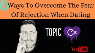 3 Ways To Overcome The Fear Of Rejection When Dating.Dating Advice