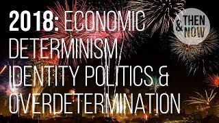 Economic Determinism, Identity Politics & Overdetermination: 2018