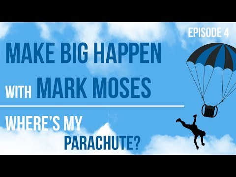 Make BIG Happen  Where's My Parachute? Episode 4 with Mark Moses