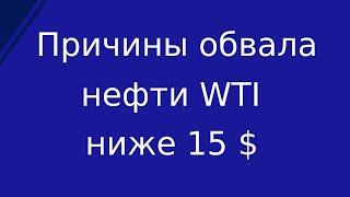 Нефть WTI обвалилась ниже 15$ за баррель, более чем на 20% с начала торгов за день. Причины обвала.
