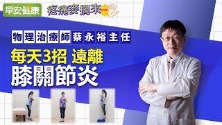 每天3招 遠離膝關節炎︱蔡永裕主任【早安健康】