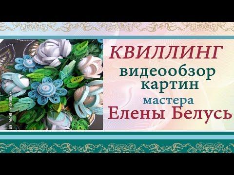 Квиллинг картины. Видео обзор квиллинг картин мастера Елены Белусь