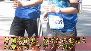 片岡安祐美、おばたのお兄さん愛の力でマラソン完走 片岡安祐美、おばた...
