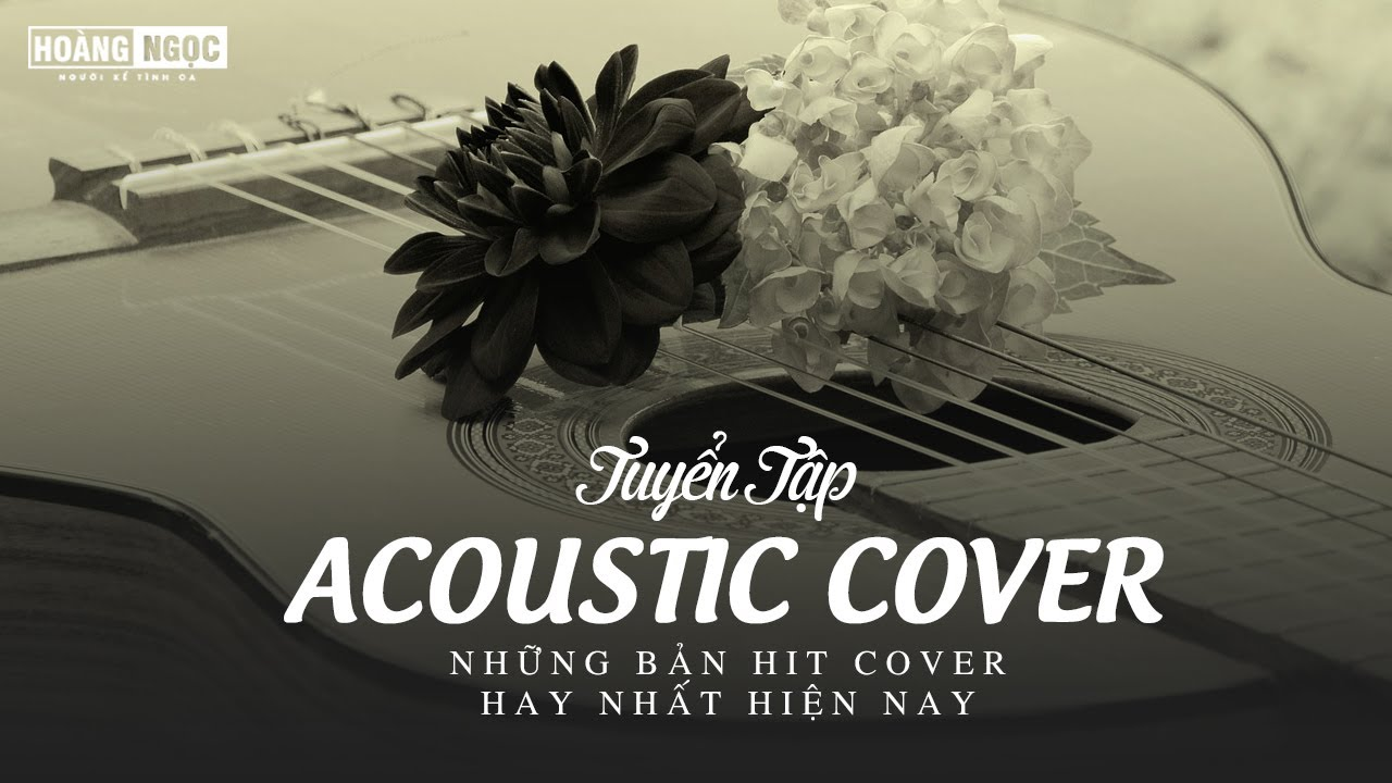 Những Bản Acoustic Cover Gây Nghiện Hay Nhất Hiện Nay – Acoustic Top Hit Nhẹ Nhàng 2020