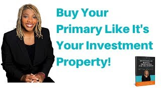 Buy Your Primary Like It's An Investment Property
