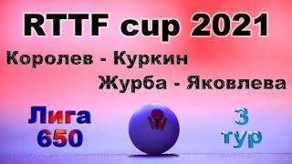 Королев - Куркин ⚡ Журба - Яковлева 🏓 RTTF cup 2021 - Лига 650 🏓 3 тур / 25.07.21 🎤 Зоненко Валерий