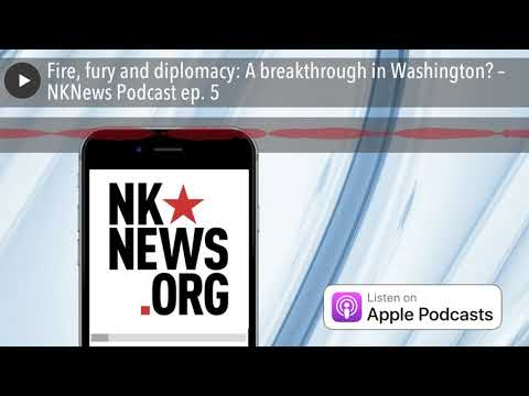 Fire, fury and diplomacy: A breakthrough in Washington? – NKNews Podcast ep. 5