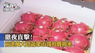 【TVBS】徹夜直擊!前進萬大路蔬果市場拍賣揭密
