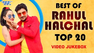राहुल हलचल का रोमांटिक #Video- Best Of Rahul Halchal Top 20 Video Jukebox I 2020 Bhojpuri Hit Song