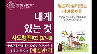 매일만나#23 내게 있는 것 (사도행전 3:7-8) | 정재천 담임목사 | 말씀이 살아있는 Maple Church