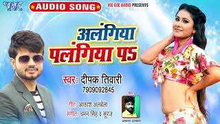 आगया Deepak Tiwari का नया सबसे हिट गाना 2019 - Alangiya Palangiya Pa - Bhojpuri Hit Song