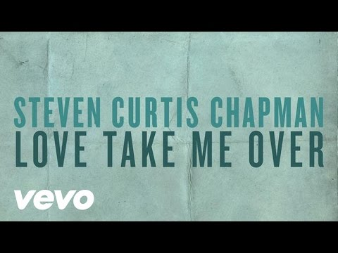 Steven Curtis Chapman - Love Take Me Over (Official Lyric Video)