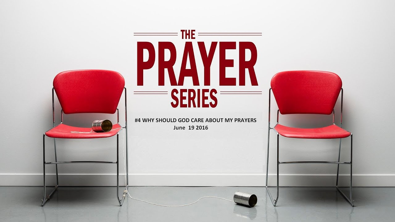 PRAYER SERIES      WHY SHOULD GOD CARE ABOUT MY PRAYERS June