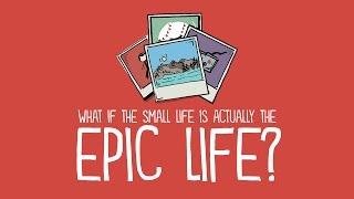 What if the Small Life is Actually the Epic Life?