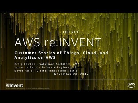 AWS re:Invent 2017: Customer Stories of Things, Cloud, and Analytics on AWS (IOT311)