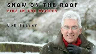 Snow on the Roof - performed by Bob Fraser, written by Bob and Val Fraser.