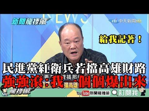 【精彩】給我記好!民進黨紅衛兵若擋高雄財路 強強滾:我一個個爆出來!