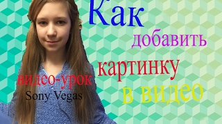 Как добавить картинку в видео?ВИДЕО-УРОК Sony Vegas/ПОМОЩЬ НАЧИНАЮЩИМ ВИДЕОБЛОГЕРАМ!!!.
