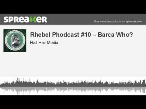 Rhebel Phodcast #10 -- Barca Who? (made with Spreaker)