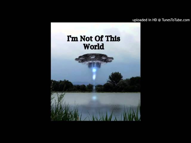 I'M NOT OF THIS WORLD..
