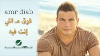 Amr Diab -- Foo' Ma Elinta Feeh / عمرو دياب - فوق مـ اللي إنت فيه