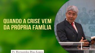 Quando a crise vem da própria família | Rev. Hernandes Dias Lopes