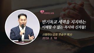 반기독교 세력을 지지하는 이해할 수 없는 목사와 신자들! (변승우 목사, 18. 3. 18)