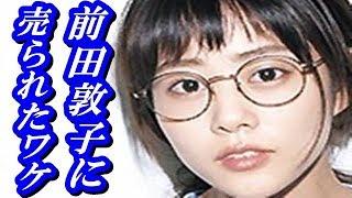 高畑充希が前田敦子に売られたワケが… よろしければチャンネル登録をお...