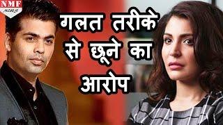 Anushka Sharma ने लगाया Karan Johar पर गलत तरीके से छूने का बड़ा आरोप