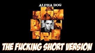 Alpha Dog - The Fucking Short Version
