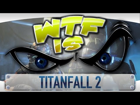 WTF Is... - Titanfall 2 ?