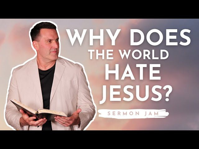 SERMON JAM: Why Does the World Hate Jesus?