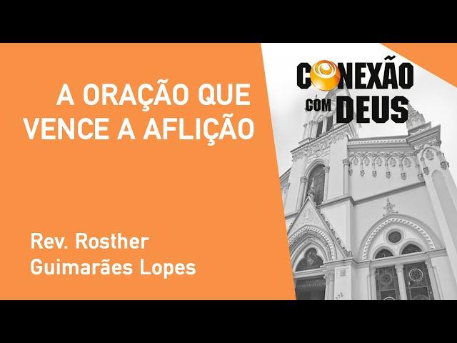 A Oração Que Vence A Aflição - Rev. Rosther Guimarães Lopes - Conexão Com Deus - 23/09/2019