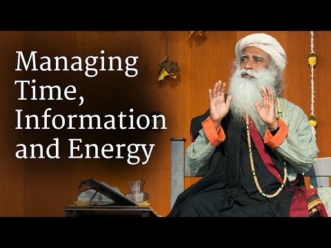 Managing Time, Information and Energy | Sadhguru