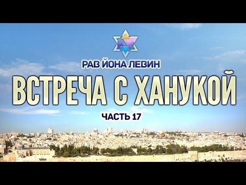 Рав Йона Левин - Встреча с Ханукой. ч.17