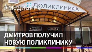 Дмитров получил новую поликлинику
